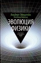 Альберт Эйнштейн, Леопольд Инфельд - Эволюция физики:Развитие идей от первоначальных понятий до теории относительности и квантов