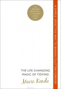 Marie Kondo - The Life-Сhanging Magic of Tidying: A Simple, Effective Way to Banish Clutter Forever