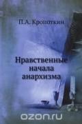 Петр Кропоткин - Нравственные начала анархизма