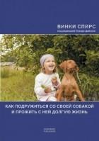 Винки Спирс - Как подружиться со своей собакой и прожить с ней долгую жизнь