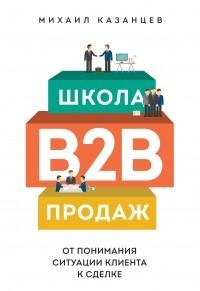 Михаил Казанцев - Школа B2B-продаж. От понимания ситуации клиента к сделке