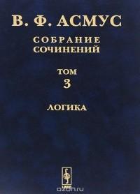 Валентин Асмус - В. Ф. Асмус. Собрание сочинений. В 7 томах. Том 3. Логика (сборник)