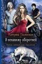 Катерина Полянская - Я ненавижу оборотней