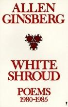 Allen Ginsberg - White Shroud: Poems 1980-1985
