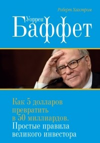 Роберт Г. Хагстром - Уоррен Баффет. Как 5 долларов превратить в 50 миллиардов. Простые правила великого инвестора