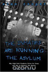 Alan Cooper - The Inmates Are Running the Asylum: Why High Tech Products Drive Us Crazy and How to Restore the Sanity