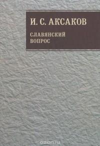 Иван Аксаков - И. С. Аксаков. Собрание сочинений. Том 1. Славянский вопрос. Книга 1
