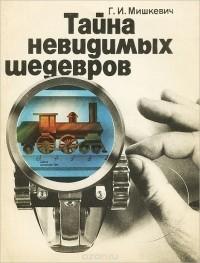Григорий Мишкевич - Тайна невидимых шедевров