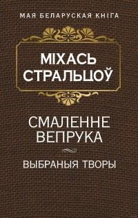 Міхась Стральцоў - Смаленне вепрука. Выбраныя творы (сборник)