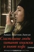 Аньес Мартен-Люган - Счастливые люди читают книжки и пьют кофе (аудиокнига)