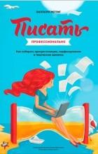 Хиллари Реттиг - Писать профессионально. Как побороть прокрастинацию, перфекционизм, творческие кризисы