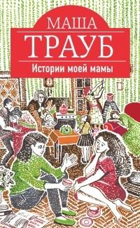 Маша Трауб — Истории моей мамы