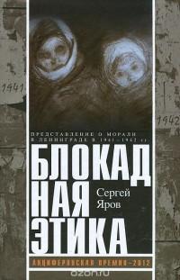 Сергей Яров - Блокадная этика. Представления о морали в Ленинграде в 1941-1942 гг.