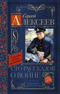 Сергей Алексеев - Сто рассказов о войне