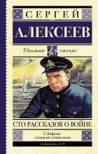 Сергей Петрович Алексеев - Сто рассказов о войне