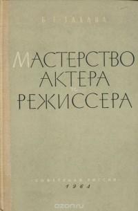 Борис Захава - Мастерство актера и режиссера. Учебное пособие