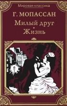 Г. Мопассан - Милый друг. Жизнь (сборник)
