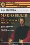 А. С. Алексеев - Макиавелли как политический мыслитель. Место, занимаемое Макиавелли в истории политических учений