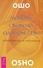 Раджниш Ошо - Любовь, свобода, одиночество. Новый взгляд на отношения