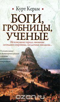 Курт Вальтер Керам - Боги, гробницы, ученые