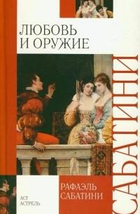 Рафаэль Сабатини - Любовь и оружие