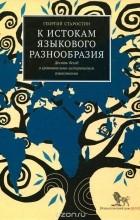 Георгий Старостин - К истокам языкового разнообразия. Десять бесед о сравнительно-историческом языкознании