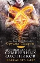 Кассандра Клэр - Хроники Академии Сумеречных охотников. Книга первая (сборник)