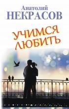 Некрасов Анатолий - Учимся любить