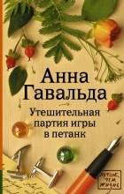 Анна Гавальда - Утешительная партия игры в петанк
