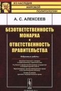 А. С. Алексеев - Безответственность монарха и ответственность правительства. Избранные работы