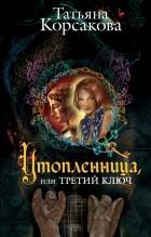Татьяна Корсакова — Утопленница, или Третий ключ