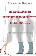Александр Цыпкин - Женщины непреклонного возраста (сборник)