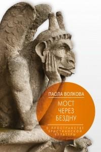 Паола Волкова - Мост через Бездну. Книга 2. В пространстве христианской культуры