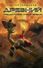Сергей Тармашев - Древний. Предыстория. Книга первая