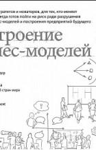 Александр Остервальдер, Ив Пинье - Построение бизнес-моделей. Настольная книга стратега и новатора
