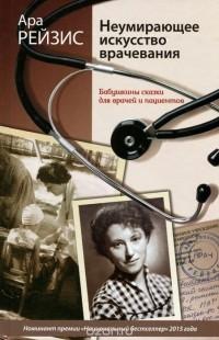 Ара Рейзис - Неумирающее искусство врачевания. Бабушкины сказки для врачей и пациентов