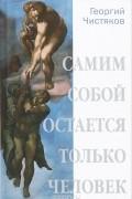 Георгий Чистяков - Самим собой остается только человек