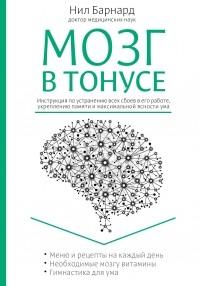 Барнард Н. - Мозг в тонусе. Инструкция по устранению всех сбоев в его работе, укреплению памяти и максимальной ясности ума