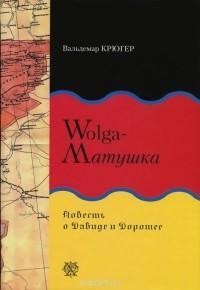 Вальдемар Крюгер - Wolga-матушка. Повесть о Давиде и Доротее