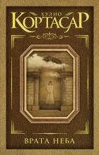 Хулио Кортасар - Врата неба (сборник)