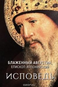 Блаженный Августин, епископ Иппонский - Исповедь
