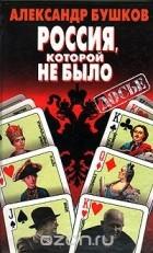 Александр Бушков - Россия, которой не было
