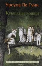 Урсула Кребер Ле Гуин - Крылатые кошки