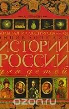 Александра Ишимова - Большая иллюстрированная энциклопедия истории России для детей