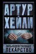 Артур Хейли - Сильнодействующее лекарство
