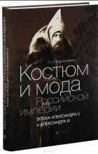 Ольга Хорошилова - Костюм и мода Российской империи. Эпоха Александра II и Александра III