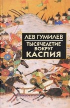 Лев Гумилёв - Тысячелетие вокруг Каспия