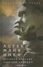 Виктор В. фон Хаген - Ацтеки, майя, инки. Великие царства древней Америки