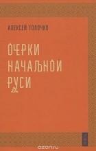 Алексей Толочко - Очерки начальной руси