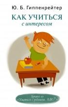 Гиппенрейтер Ю.Б. - Как учиться с интересом